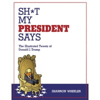SH*T MY PRESIDENT SAYS ILLUSTRATED TWEETS OF DONALD TRUMP HC - Shannon Wheeler