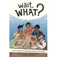 WAIT WHAT GUIDE TO RELATIONSHIPS BODIES & GROWING UP GN - Isabella Rotman, Heather Corinna